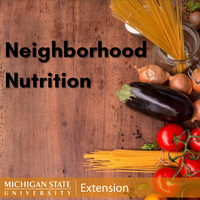 Neighborhood Nutrition graphic - Title on top of wood background with fresh vegetables and pasta and the MSU Extension logo.