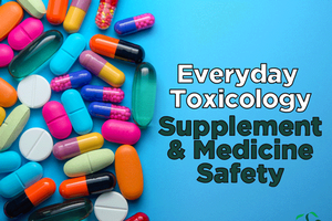 Everyday Toxicology – Digging Deeper, Supplement & Medicine Safety