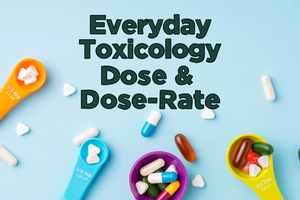 Everyday Toxicology – Dose & Dose-Rate