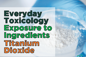Everyday Toxicology – Exposure to Ingredients: Titanium Dioxide