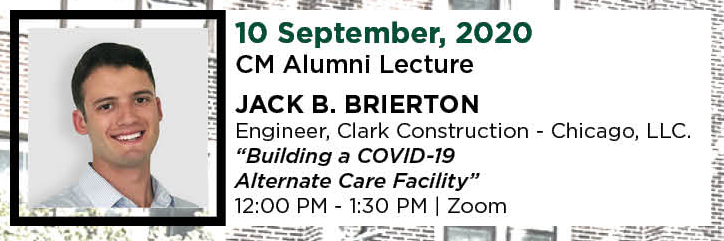 "10 September, 2020. CM Alumni Lecture. JACK B. Brierton, Engineer, Clark Construction - Chicago, LLC. ""Building a COVID-19 Alternate Care Facility."" 12:00 PM - 1:30 PM. 