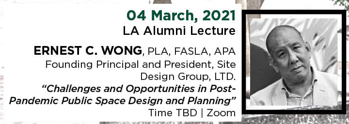 "04 March, 2021. LA Alumni Lecture. Ernest C. Wong, PLA, FASLA, APA, Founding Principal and President, Site Design Group, LTD. ""Challenges and Opportunities in Post-Pandemic Public Space Design and Planning."" Time TBD. 