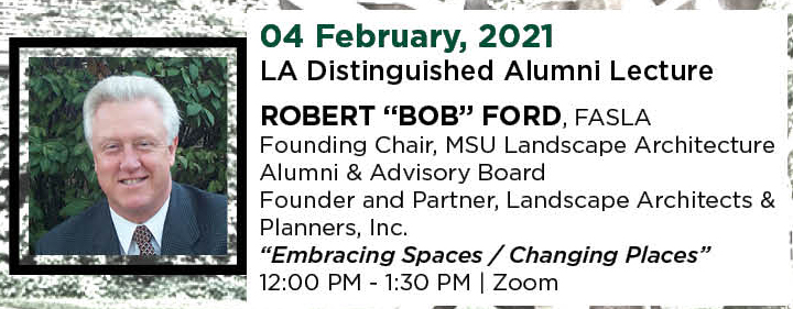 "04 February, 2021. LA Distinguished Alumni Lecture. ROBERT ""BOB"" FORD, FASLA, Founding Chair, MSU Landscape Architecture Alumni & Advisory Board, and Founder and Partner, Landscape Architects & Planners, Inc. ""Embracing Spaces / Changing Places."" 12:00 PM - 1:30 PM. 