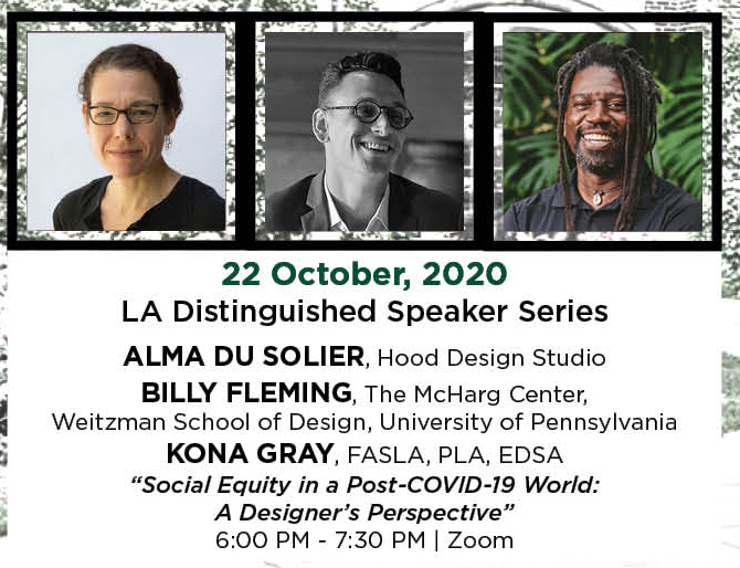 "22 October, 2020. LA Distinguished Speaker Series. Alma Du Solier, Hood Design Studio. Billy Fleming, The McHarg Center,  Weitzman School of Design, University of Pennsylvania. Kona Gray, FASLA, PLA, EDSA. ""Social Equity in a Post-COVID-19 World: A Designer's Perspective."" 6:00 PM - 7:30 PM. 