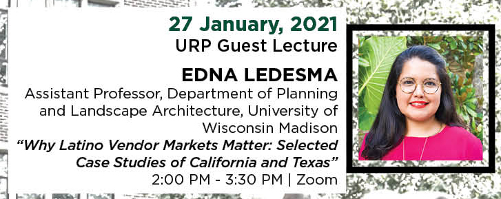 "27 January, 2021. URP Guest Lecture. EDNA LEDESMA, Assistant Professor, Department of Planning and Landscape Architecture, University of Wisconsin Madison. ""Why Latino Vendor Markets Matter: Selected Case Studies of California and Texas."" 2:00 PM - 3:30 PM. 